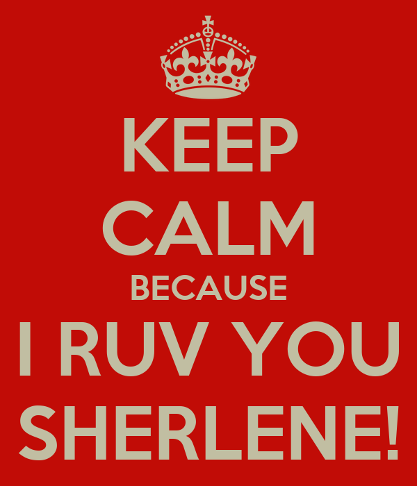 KEEP CALM BECAUSE I RUV YOU SHERLENE!