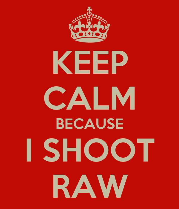 KEEP CALM BECAUSE I SHOOT RAW