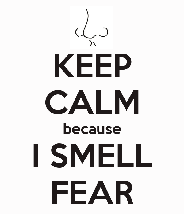 KEEP CALM because I SMELL FEAR