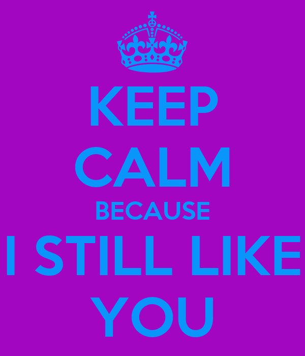 KEEP CALM BECAUSE I STILL LIKE YOU