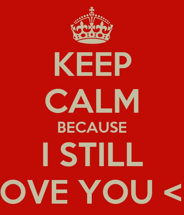 KEEP CALM BECAUSE I STILL LOVE YOU <3