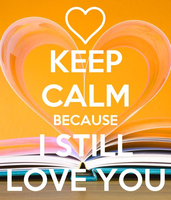 KEEP CALM BECAUSE I STILL LOVE YOU
