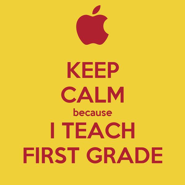 KEEP CALM because I TEACH FIRST GRADE