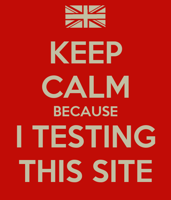 KEEP CALM BECAUSE I TESTING THIS SITE