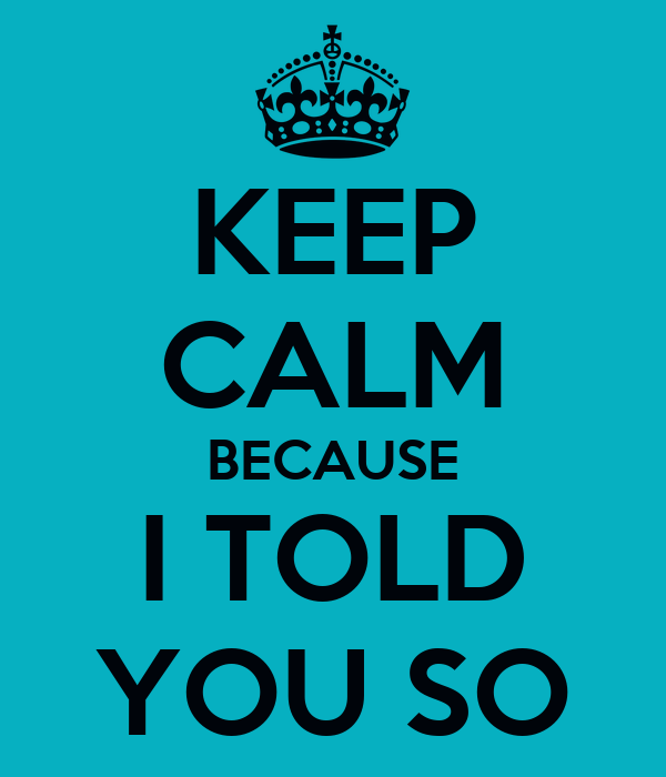 KEEP CALM BECAUSE I TOLD YOU SO