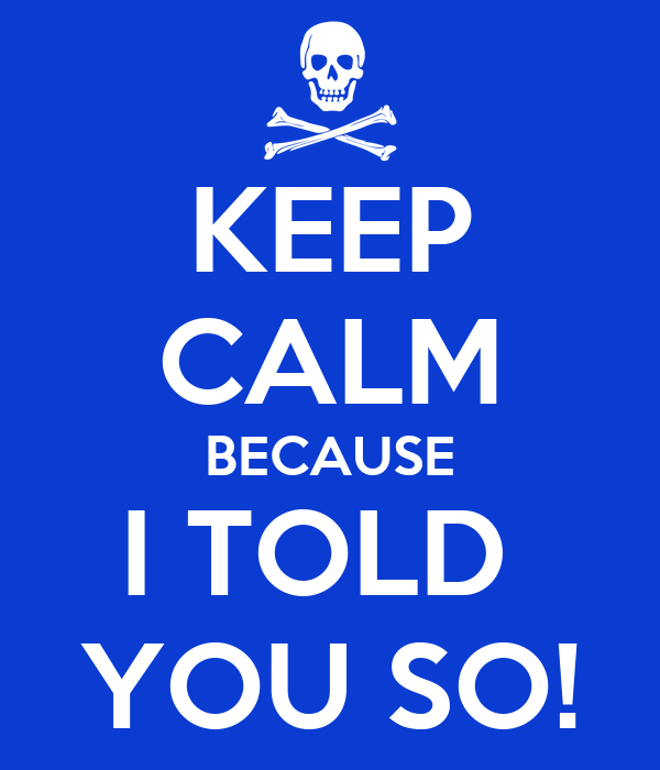 KEEP CALM BECAUSE I TOLD  YOU SO!