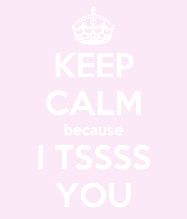 KEEP CALM because I TSSSS YOU