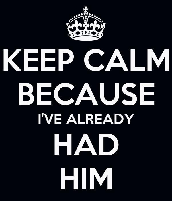KEEP CALM BECAUSE I'VE ALREADY HAD HIM