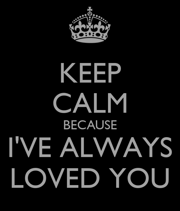 KEEP CALM BECAUSE I'VE ALWAYS LOVED YOU