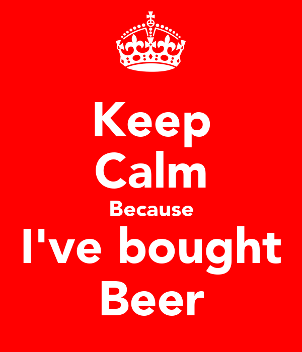 Keep Calm Because I've bought Beer