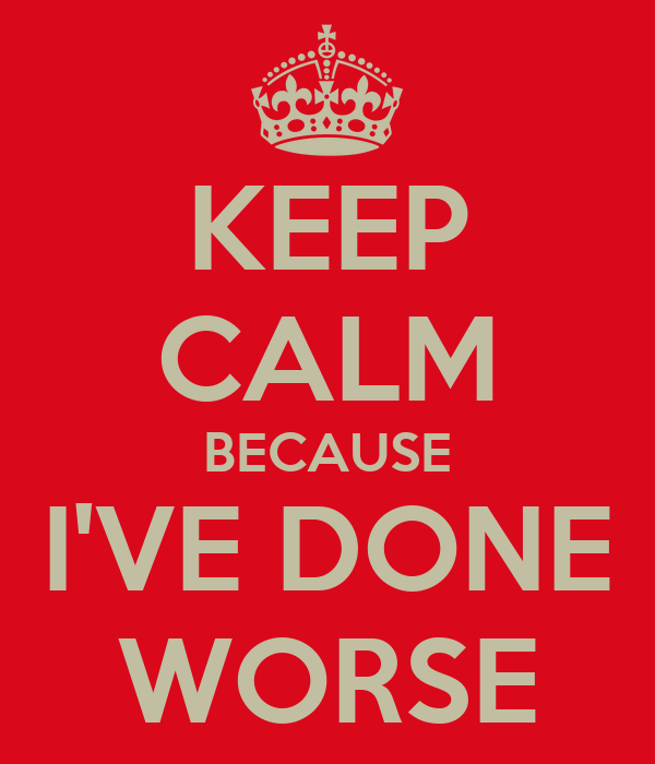 KEEP CALM BECAUSE I'VE DONE WORSE