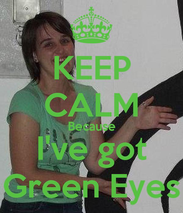 KEEP CALM Because I've got Green Eyes