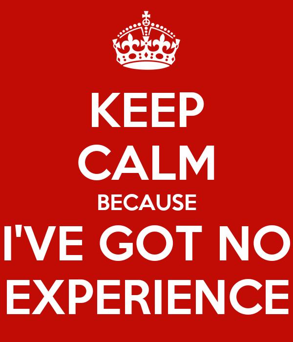 KEEP CALM BECAUSE I'VE GOT NO EXPERIENCE