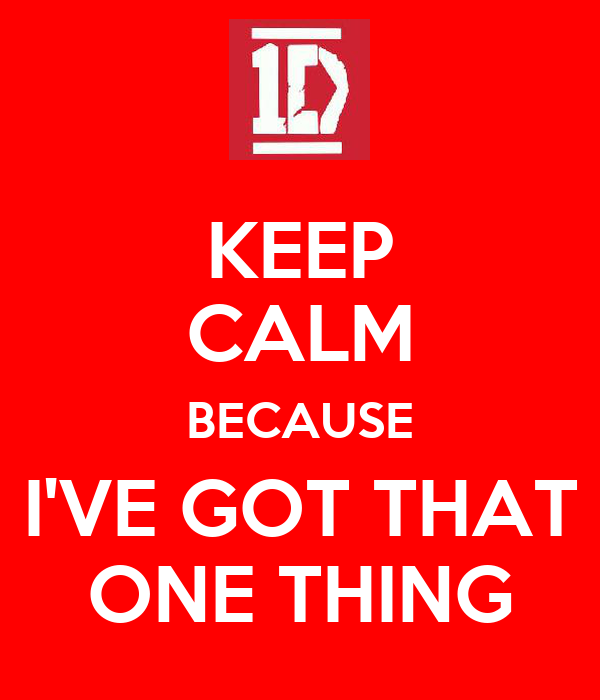 KEEP CALM BECAUSE I'VE GOT THAT ONE THING
