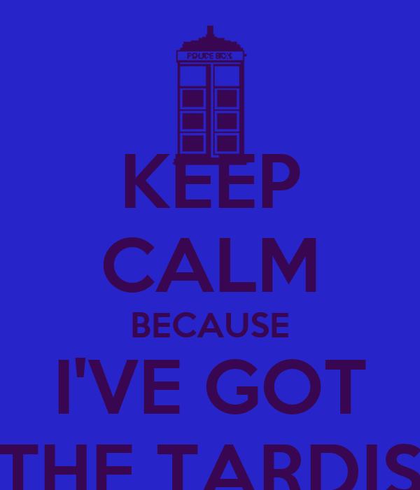 KEEP CALM BECAUSE I'VE GOT THE TARDIS