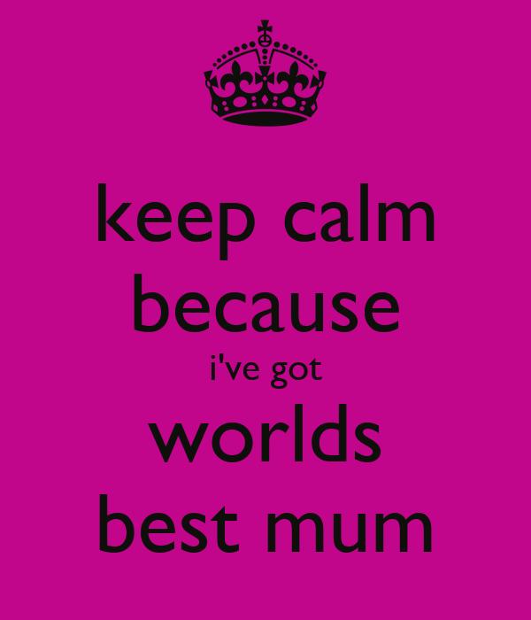 keep calm because i've got worlds best mum