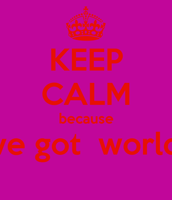 KEEP CALM because i've got  worlds