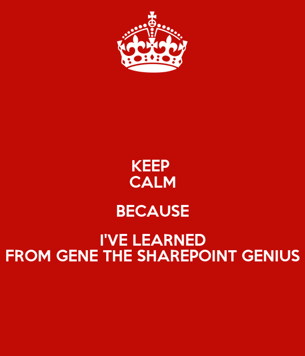 KEEP  CALM BECAUSE I'VE LEARNED FROM GENE THE SHAREPOINT GENIUS