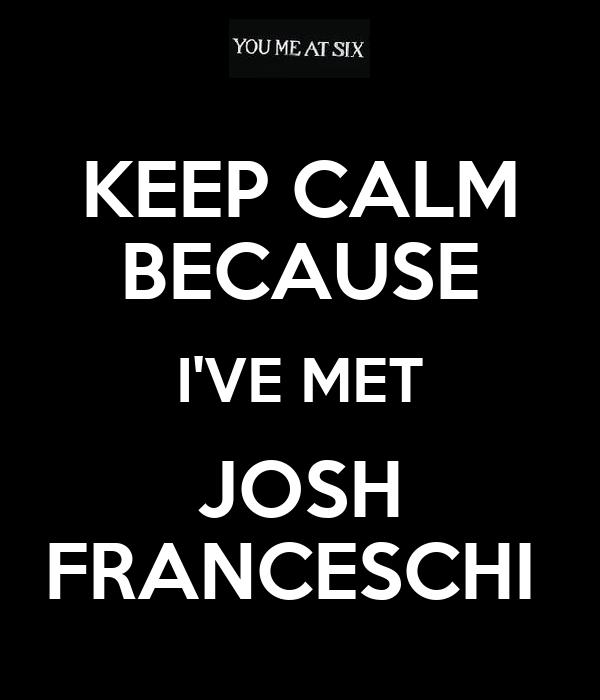 KEEP CALM BECAUSE I'VE MET JOSH FRANCESCHI