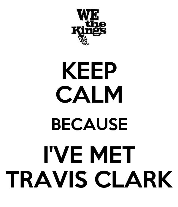 KEEP CALM BECAUSE I'VE MET TRAVIS CLARK