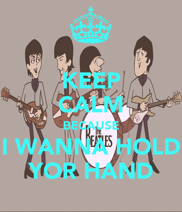 KEEP CALM BECAUSE I WANNA HOLD YOR HAND