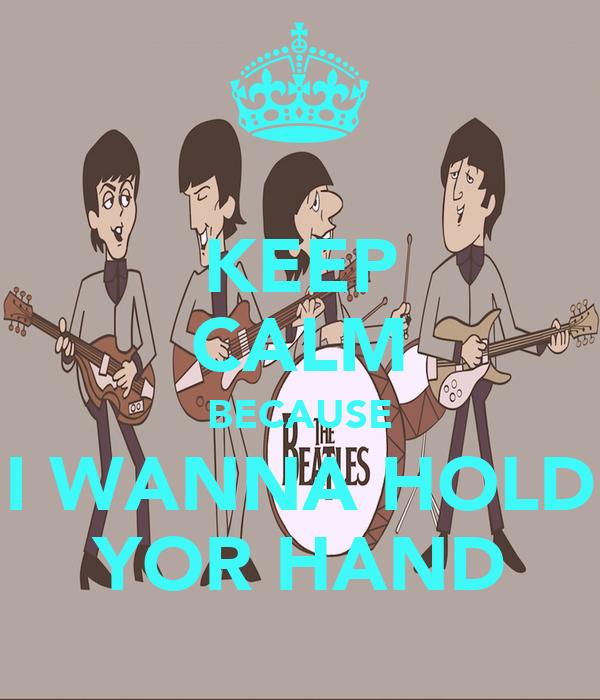 KEEP CALM BECAUSE I WANNA HOLD YOR HAND