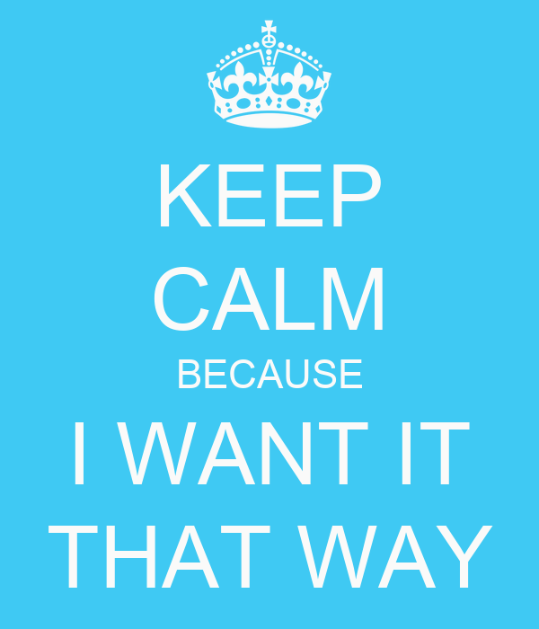KEEP CALM BECAUSE I WANT IT THAT WAY