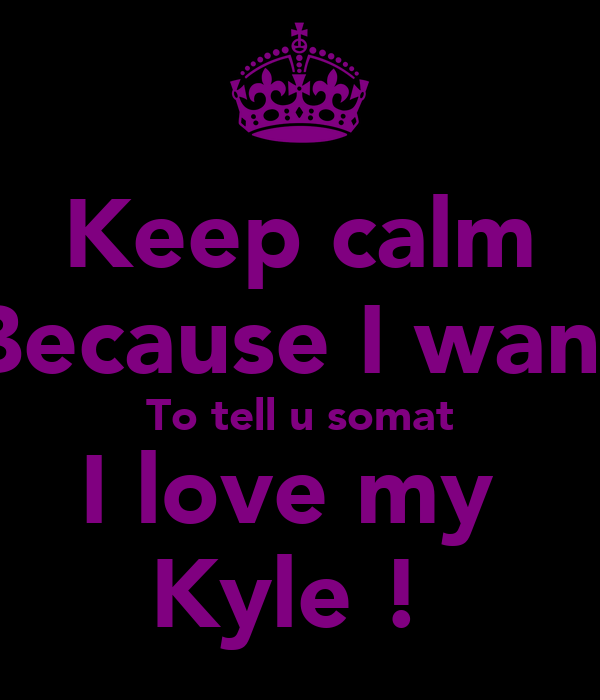 Keep calm Because I want To tell u somat I love my  Kyle !