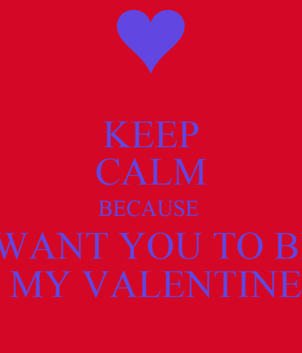 KEEP CALM BECAUSE  I WANT YOU TO BE   MY VALENTINE