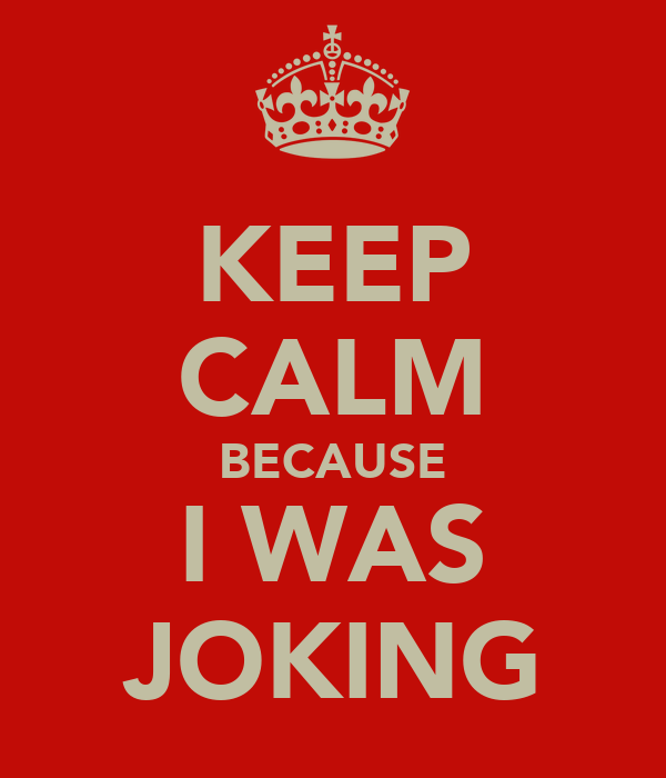 KEEP CALM BECAUSE I WAS JOKING