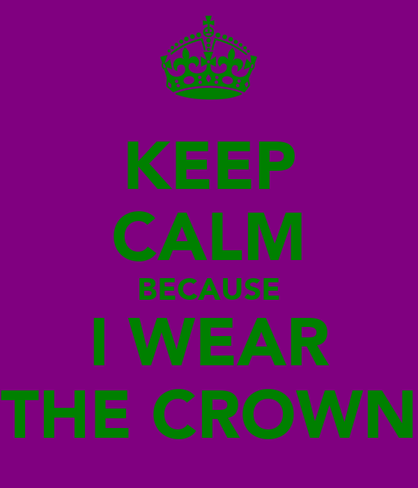 KEEP CALM BECAUSE I WEAR THE CROWN