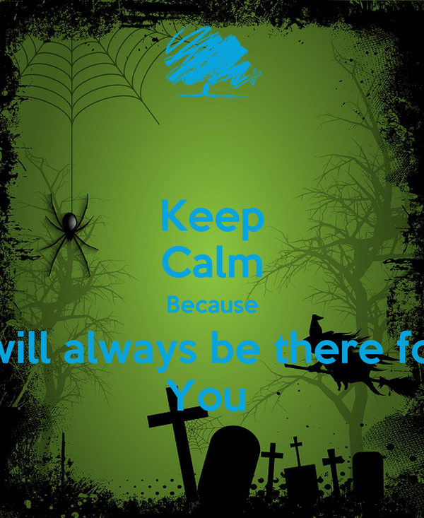 Keep Calm Because I will always be there for  You