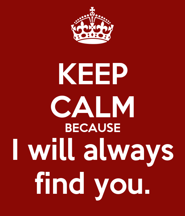 KEEP CALM BECAUSE I will always find you.