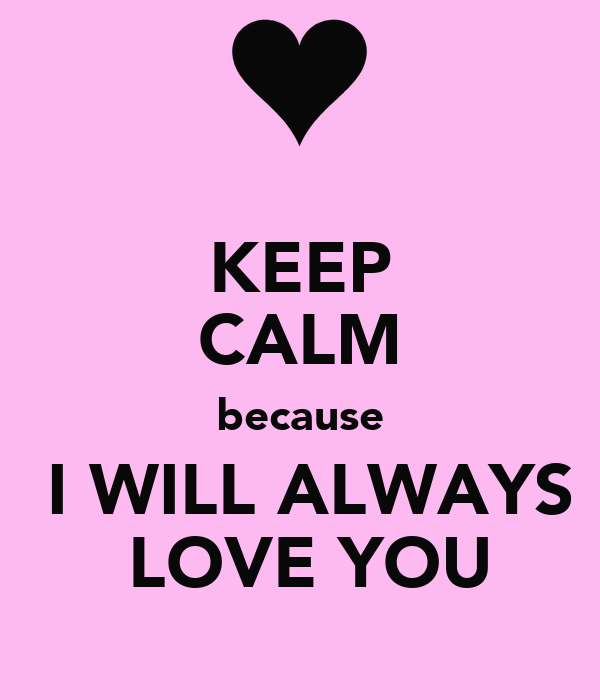 KEEP CALM because  I WILL ALWAYS  LOVE YOU