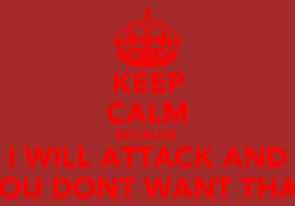 KEEP CALM BECAUSE  I WILL ATTACK AND YOU DONT WANT THAT