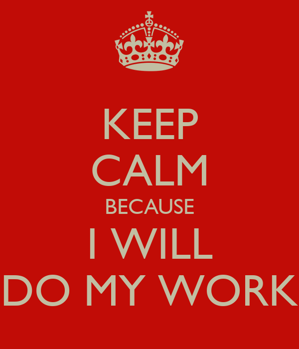 KEEP CALM BECAUSE I WILL DO MY WORK