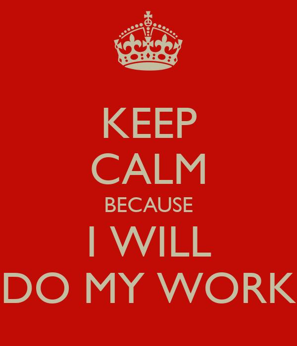 KEEP CALM BECAUSE I WILL DO MY WORK