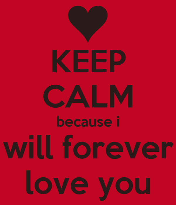 KEEP CALM because i will forever love you