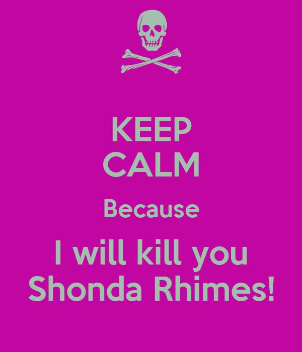 KEEP CALM Because I will kill you Shonda Rhimes!