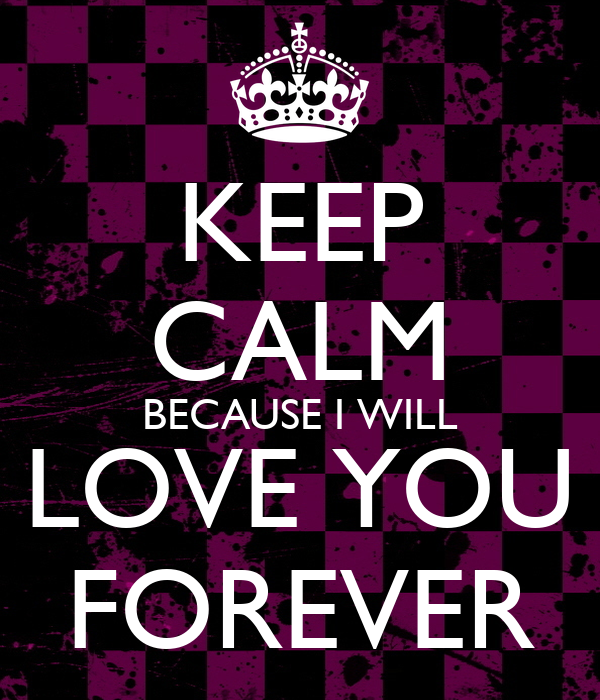 KEEP CALM BECAUSE I WILL LOVE YOU FOREVER
