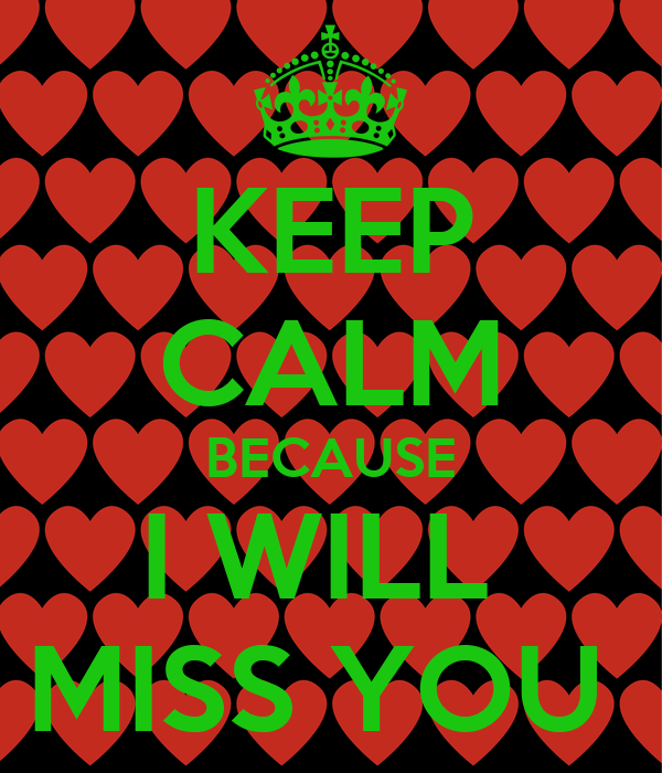 KEEP CALM BECAUSE I WILL  MISS YOU