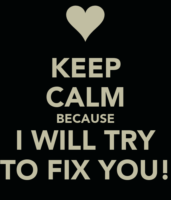 KEEP CALM BECAUSE I WILL TRY TO FIX YOU!