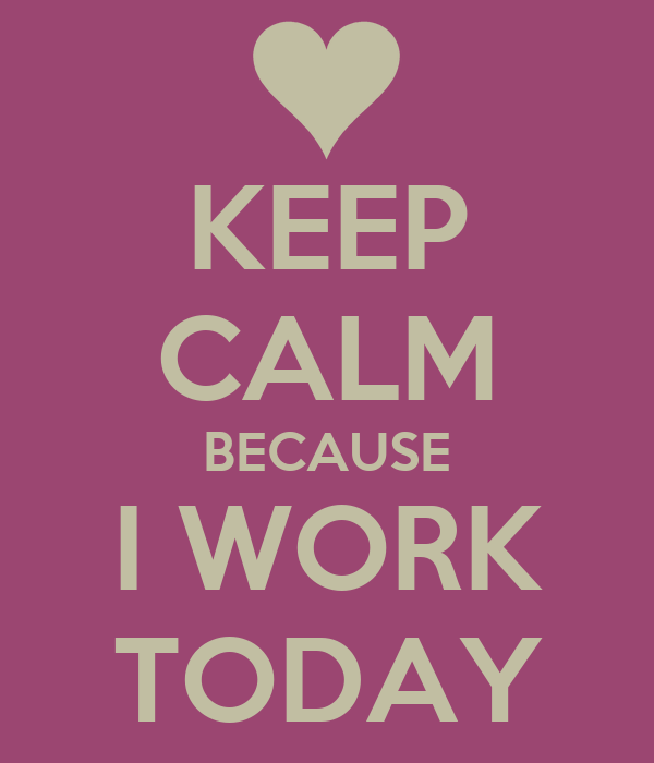 KEEP CALM BECAUSE I WORK TODAY