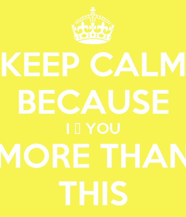 KEEP CALM BECAUSE I ♥ YOU MORE THAN THIS