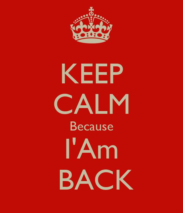 KEEP CALM Because I'Am  BACK