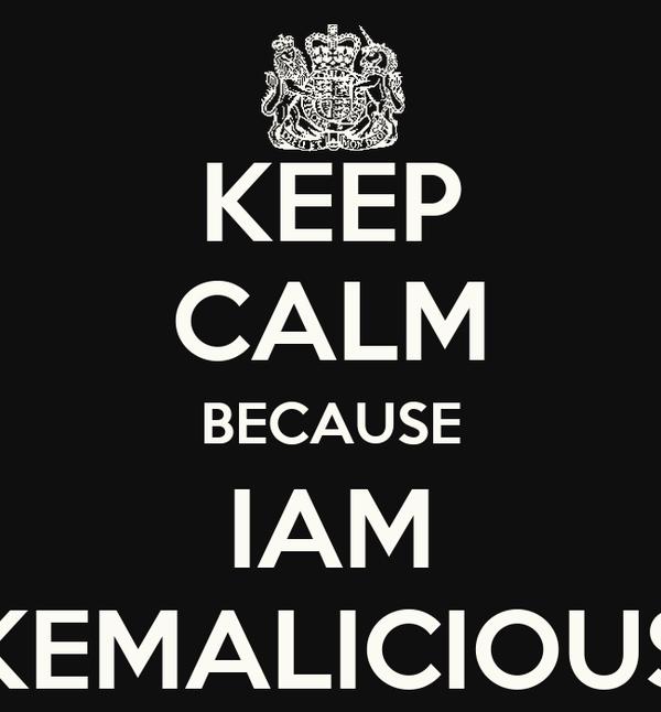 KEEP CALM BECAUSE IAM KEMALICIOUS