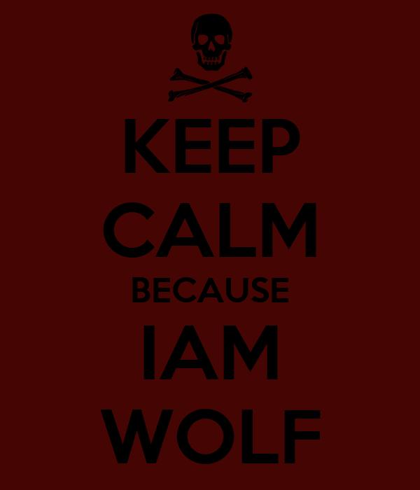 KEEP CALM BECAUSE IAM WOLF