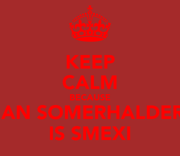 KEEP CALM BECAUSE IAN SOMERHALDER IS SMEXI