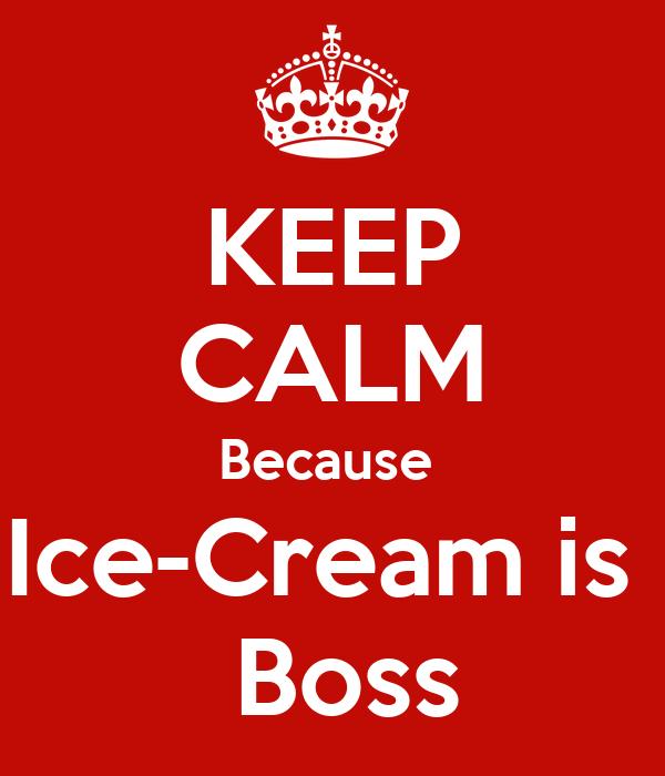 KEEP CALM Because  Ice-Cream is   Boss