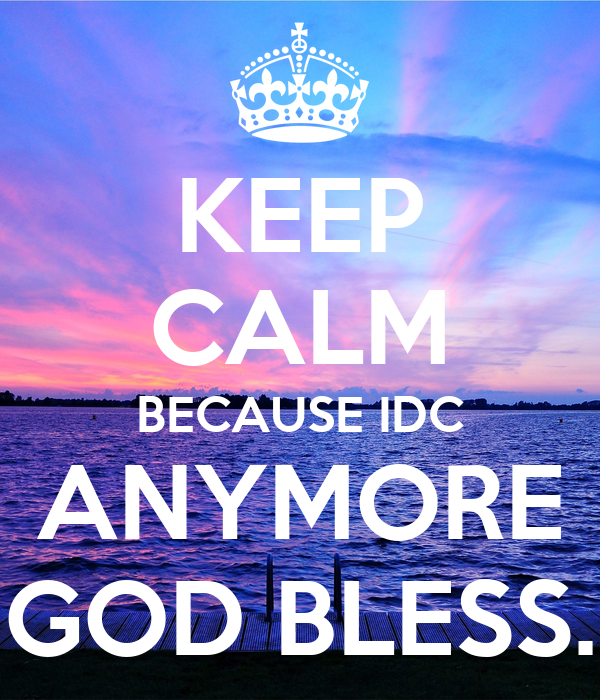 KEEP CALM BECAUSE IDC ANYMORE GOD BLESS.